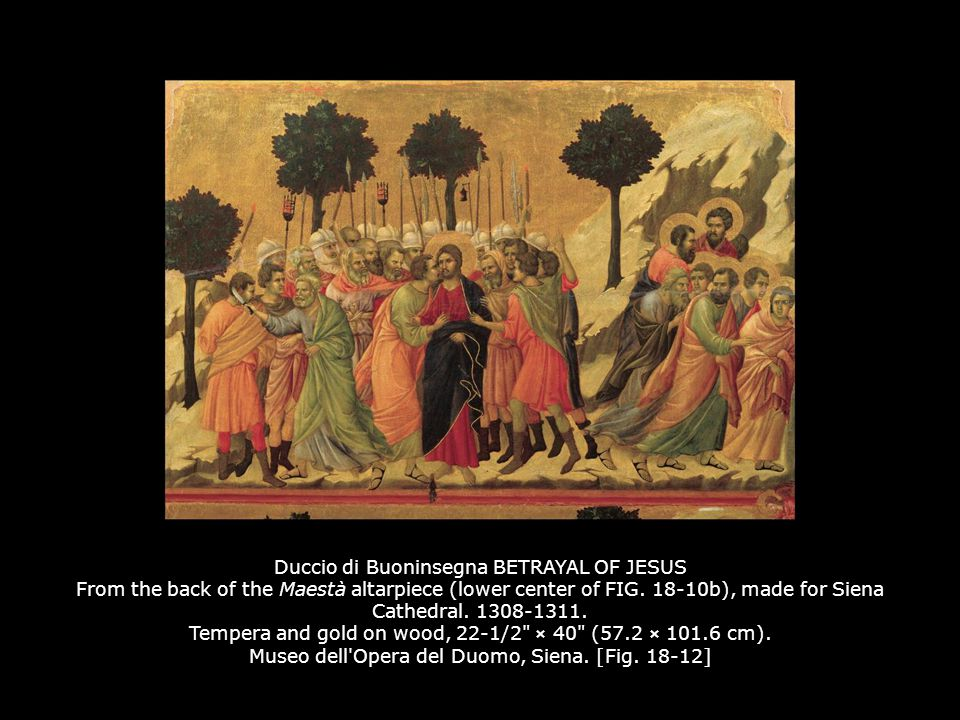 Duccio di Buoninsegna BETRAYAL OF JESUS From the back of the Maestà altarpiece (lower center of FIG. 18-10b), made for Siena Cathedral. 1308-1311. Tempera and gold on wood, 22-1/2 × 40 (57.2 × 101.6 cm). Museo dell Opera del Duomo, Siena. [Fig. 18-12]
